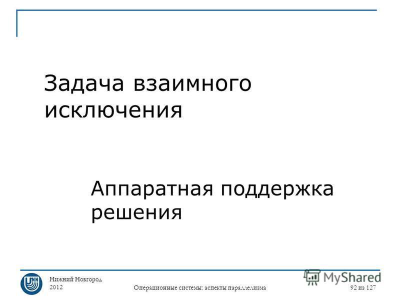 Нижний Новгород 2012 Операционные системы: аспекты параллелизма 92 из 127 Задача взаимного исключения Аппаратная поддержка решения