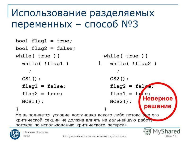 Нижний Новгород 2012 Операционные системы: аспекты параллелизма 98 из 127 Использование разделяемых переменных – способ 3 while( true ){ while( !flag2 ) ; CS2(); flag2 = false; flag1 = true; NCS2(); } bool flag1 = true; bool flag2 = false; while( tru