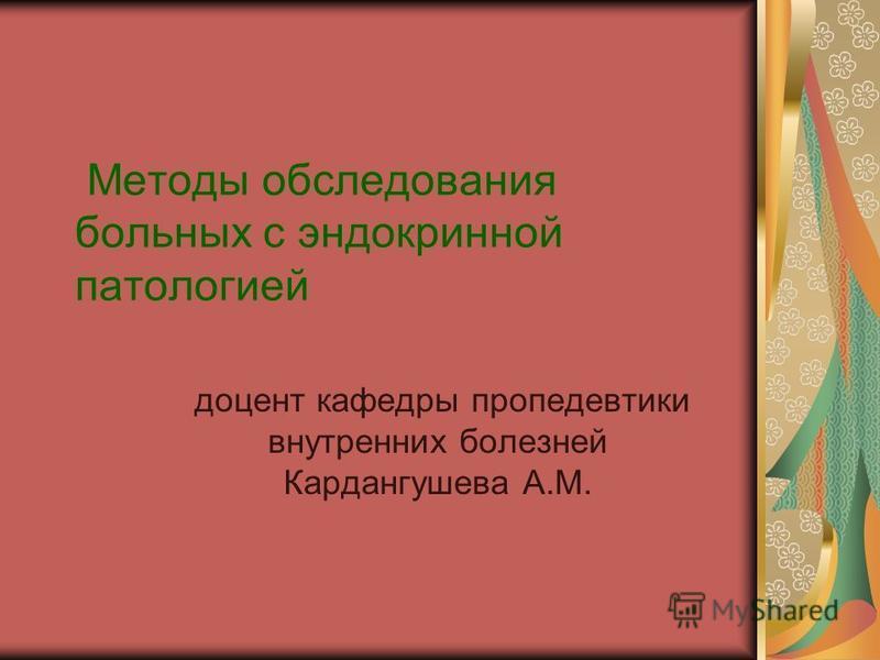 Методы обследования больных с эндокринной патологией доцент кафедры пропедевтики внутренних болезней Кардангушева А.М.