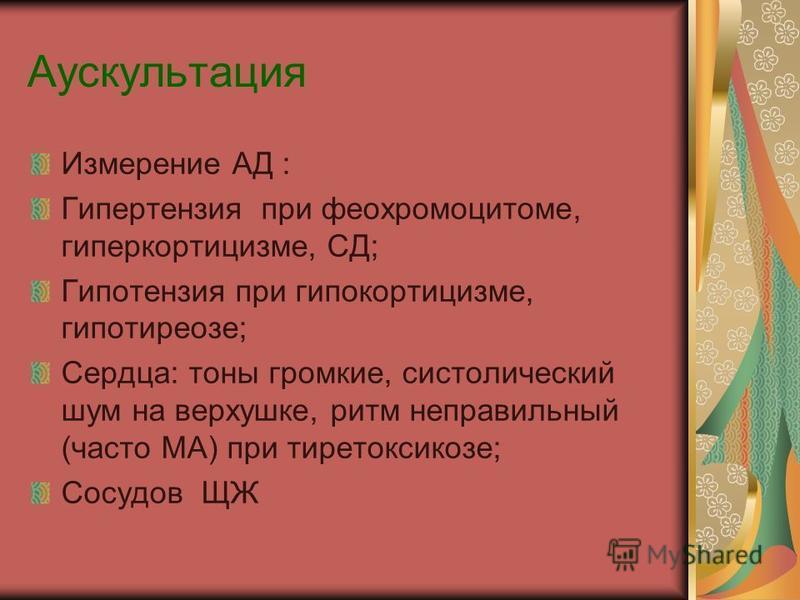 Аускультация Измерение АД : Гипертензия при феохромоцитоме, гиперкортицизме, СД; Гипотензия при гипокортицизме, гипотиреозе; Сердца: тоны громкие, систолический шум на верхушке, ритм неправильный (часто МА) при тиреотоксикозе; Сосудов ЩЖ