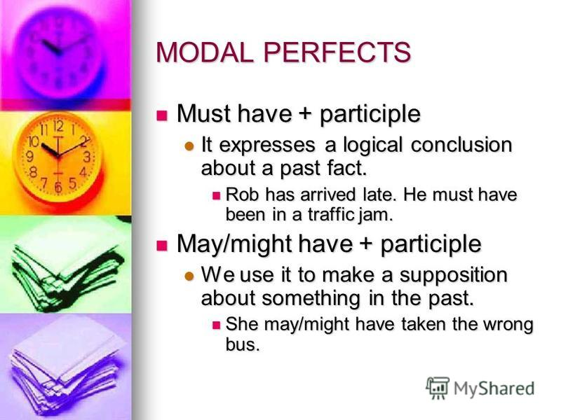 MODAL PERFECTS Must have + participle Must have + participle It expresses a logical conclusion about a past fact. It expresses a logical conclusion about a past fact. Rob has arrived late. He must have been in a traffic jam. Rob has arrived late. He