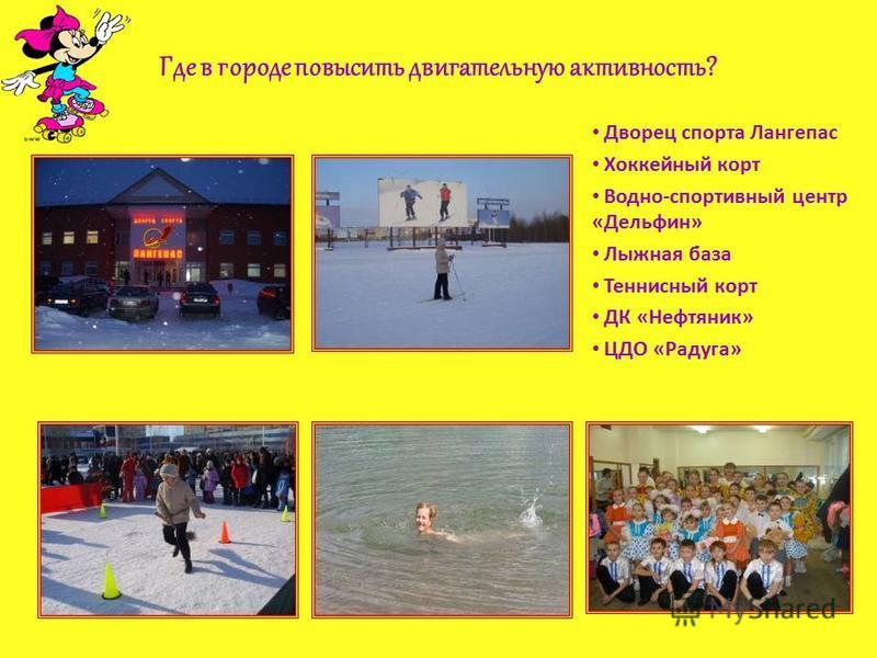 Где в городе повысить двигательную активность? Дворец спорта Лангепас Хоккейный корт Водно-спортивный центр «Дельфин» Лыжная база Теннисный корт ДК «Нефтяник» ЦДО «Радуга»