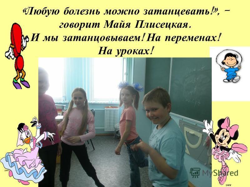 « Любую болезнь можно затанцевать !», - говорит Майя Плисецкая. И мы затанцовываем ! На переменах ! На уроках !