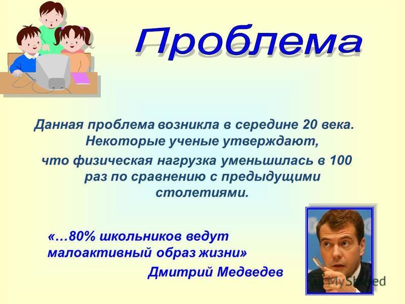 Данная проблема возникла в середине 20 века. Некоторые ученые утверждают, что физическая нагрузка уменьшилась в 100 раз по сравнению с предыдущими столетиями. «…80% школьников ведут малоактивный образ жизни» Дмитрий Медведев