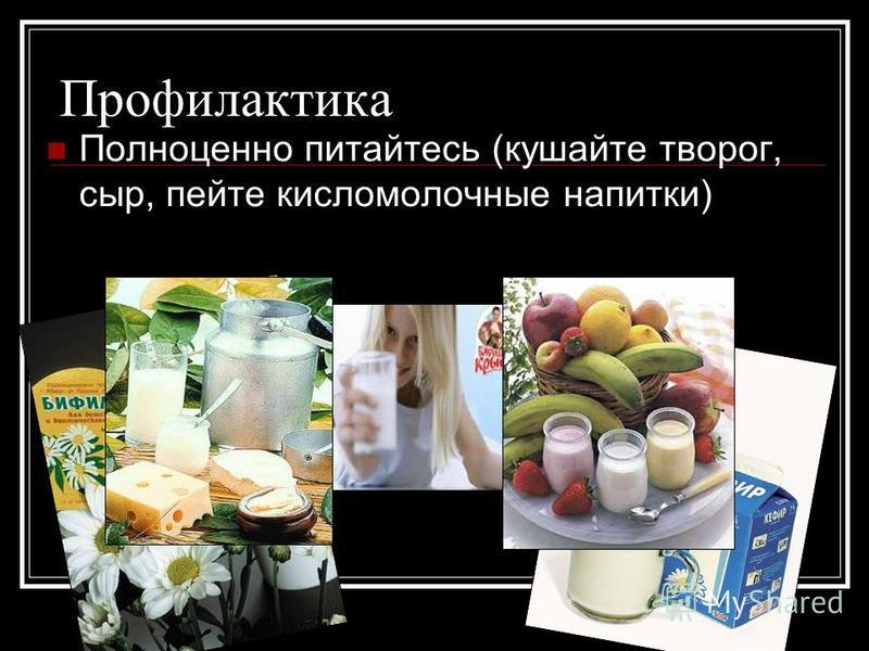Профилактика Полноценно питайтесь (кушайте творог, сыр, пейте кисломолочные напитки)