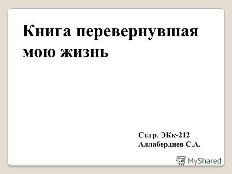 Книга перевернувшая мою жизнь Ст.гр. ЭКк-212 Аллабердиев С.А.