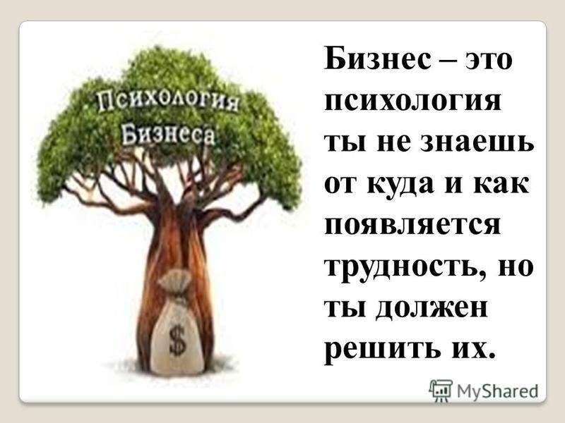 Бизнес – это психология ты не знаешь от куда и как появляется трудность, но ты должен решить их.
