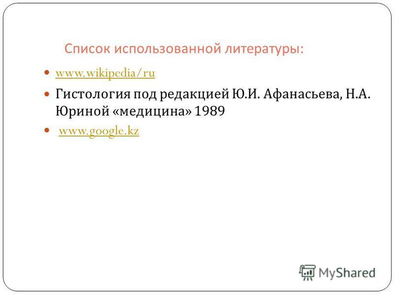 Список использованной литературы : www.wikipedia/ru Гистология под редакцией Ю. И. Афанасьева, Н. А. Юриной « медицина » 1989 www.google.kz