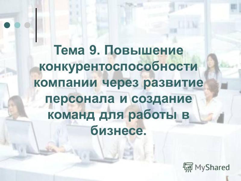 Тема 9. Повышение конкурентоспособности компании через развитие персонала и создание команд для работы в бизнесе.