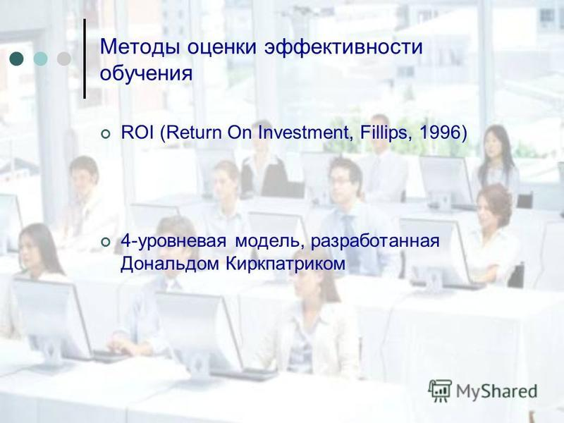Методы оценки эффективности обучения ROI (Return On Investment, Fillips, 1996) 4-уровневая модель, разработанная Дональдом Киркпатриком