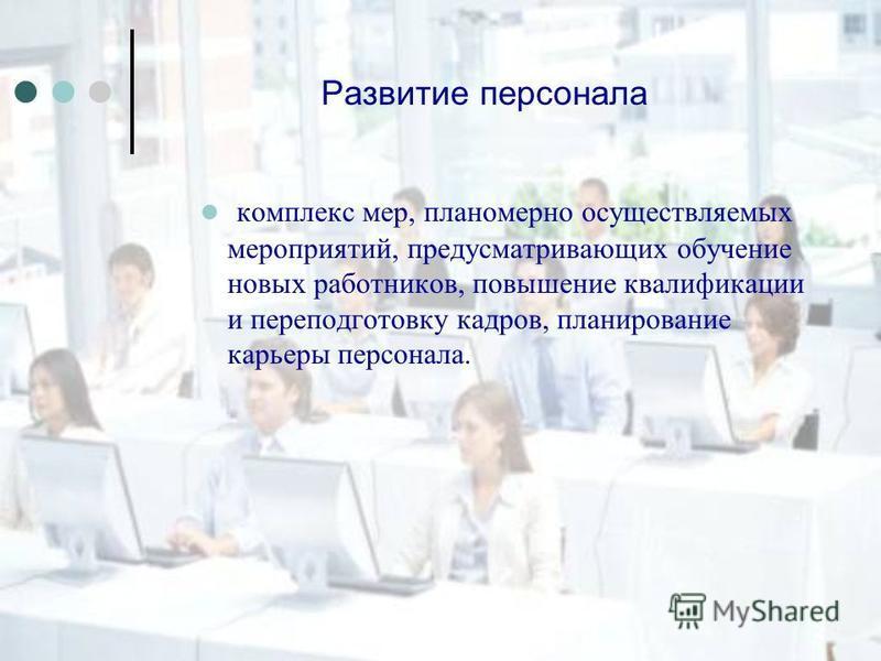 Развитие персонала комплекс мер, планомерно осуществляемых мероприятий, предусматривающих обучение новых работников, повышение квалификации и переподготовку кадров, планирование карьеры персонала.