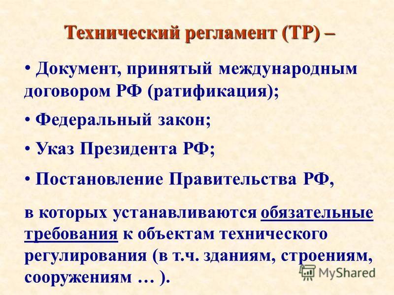 Технический регламент (ТР)– Технический регламент (ТР) – Документ, принятый международным договором РФ (ратификация); Федеральный закон; Указ Президента РФ; Постановление Правительства РФ, в которых устанавливаются обязательные требования к объектам