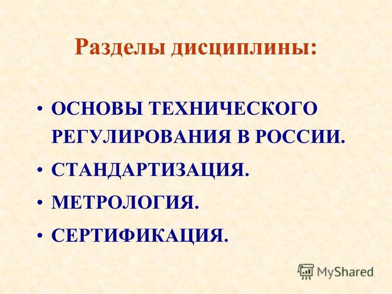 Разделы дисциплины: ОСНОВЫ ТЕХНИЧЕСКОГО РЕГУЛИРОВАНИЯ В РОССИИ. СТАНДАРТИЗАЦИЯ. МЕТРОЛОГИЯ. СЕРТИФИКАЦИЯ.