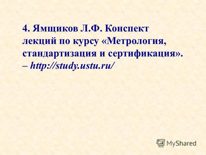 4. Ямщиков Л.Ф. Конспект лекций по курсу «Метрология, стандартизация и сертификация». – http://study.ustu.ru/