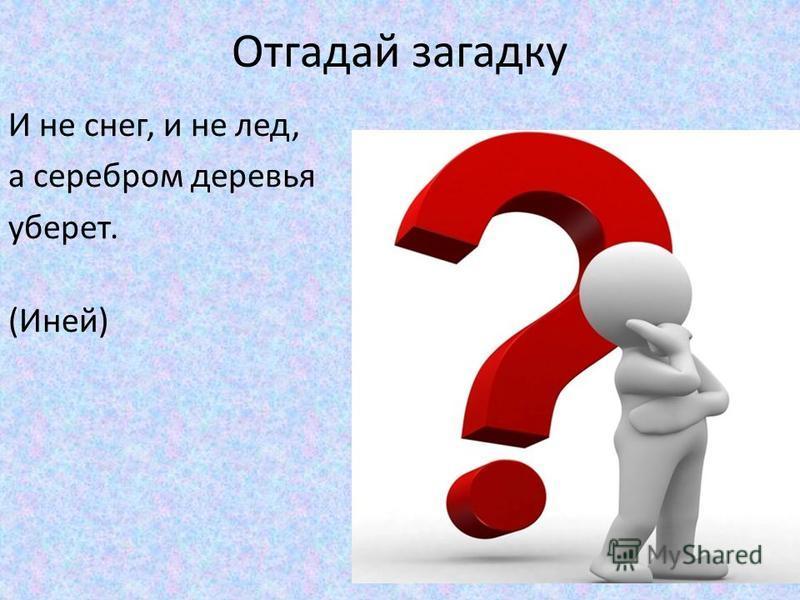 Отгадай загадку И не снег, и не лед, а серебром деревья уберет. (Иней)