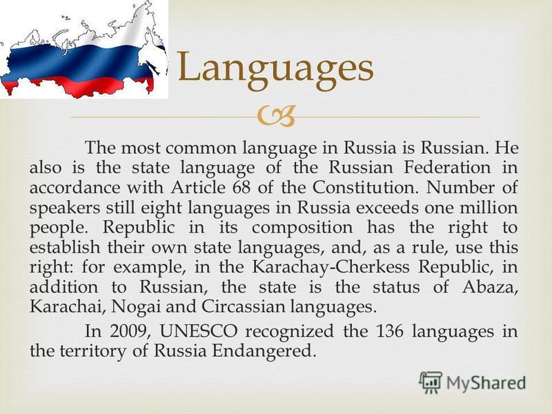 The most common language in Russia is Russian. He also is the state language of the Russian Federation in accordance with Article 68 of the Constitution. Number of speakers still eight languages in Russia exceeds one million people. Republic in its c