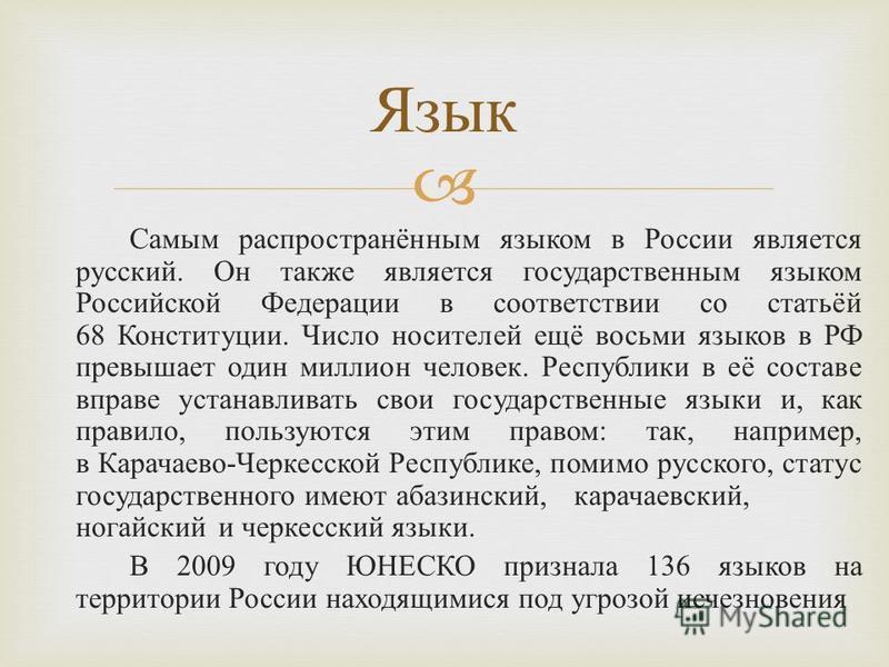 Самым распространённым языком в России является русский. Он также является государственным языком Российской Федерации в соответствии со статьёй 68 Конституции. Число носителей ещё восьми языков в РФ превышает один миллион человек. Республики в её со