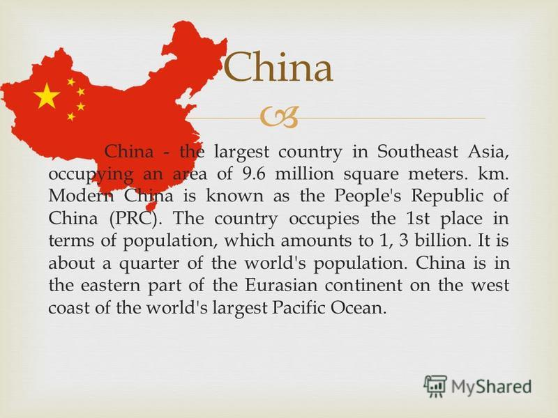 China - the largest country in Southeast Asia, occupying an area of 9.6 million square meters. km. Modern China is known as the People's Republic of China (PRC). The country occupies the 1st place in terms of population, which amounts to 1, 3 billion