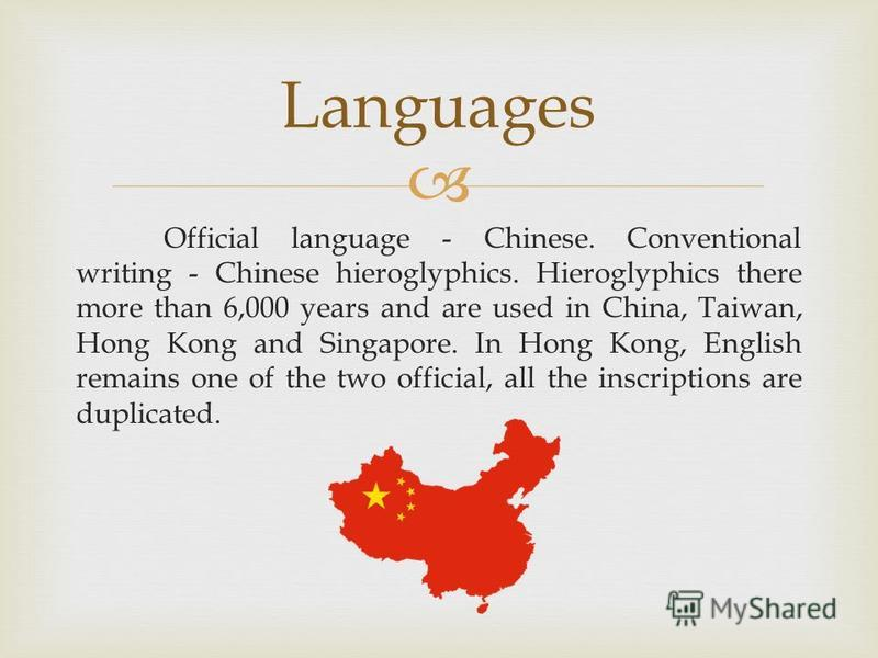 Official language - Chinese. Conventional writing - Chinese hieroglyphics. Hieroglyphics there more than 6,000 years and are used in China, Taiwan, Hong Kong and Singapore. In Hong Kong, English remains one of the two official, all the inscriptions a