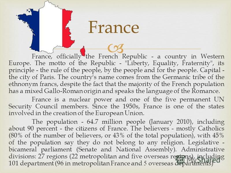 France, officially the French Republic - a country in Western Europe. The motto of the Republic -