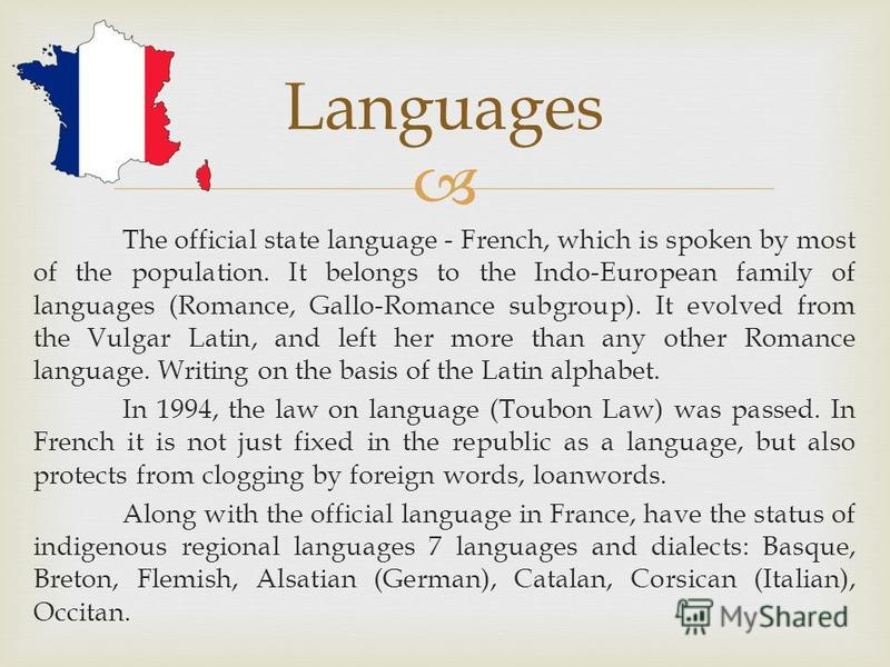 The official state language - French, which is spoken by most of the population. It belongs to the Indo-European family of languages (Romance, Gallo-Romance subgroup). It evolved from the Vulgar Latin, and left her more than any other Romance languag