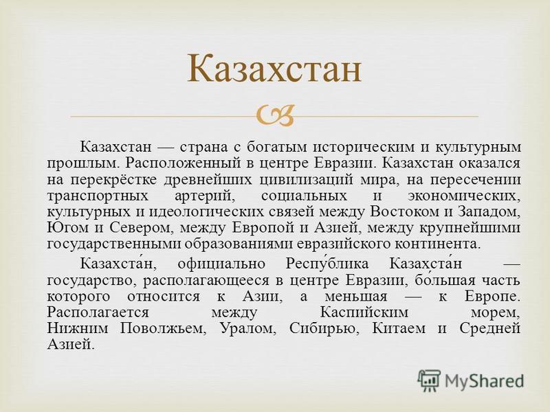 Казахстан страна с богатым историческим и культурным прошлым. Расположенный в центре Евразии. Казахстан оказался на перекрёстке древнейших цивилизаций мира, на пересечении транспортных артерий, социальных и экономических, культурных и идеологических