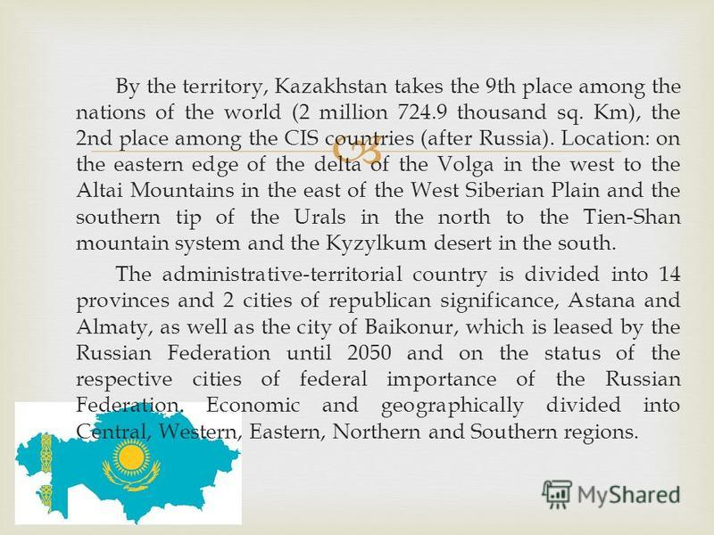 By the territory, Kazakhstan takes the 9th place among the nations of the world (2 million 724.9 thousand sq. Km), the 2nd place among the CIS countries (after Russia). Location: on the eastern edge of the delta of the Volga in the west to the Altai