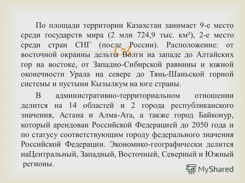 По площади территории Казахстан занимает 9- е место среди государств мира (2 млн 724,9 тыс. км ²), 2- е место среди стран СНГ ( после России ). Расположение : от восточной окраины дельты Волги на западе до Алтайских гор на востоке, от Западно - Сибир