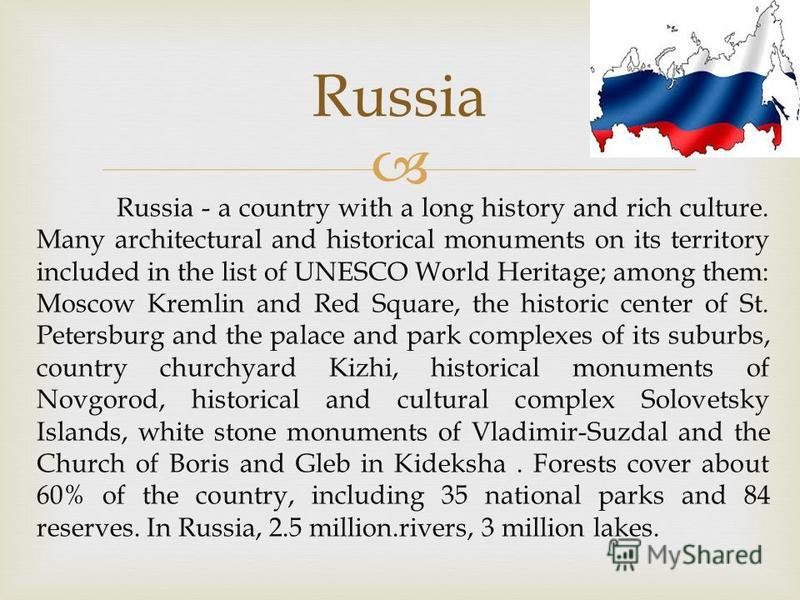 Russia - a country with a long history and rich culture. Many architectural and historical monuments on its territory included in the list of UNESCO World Heritage; among them: Moscow Kremlin and Red Square, the historic center of St. Petersburg and