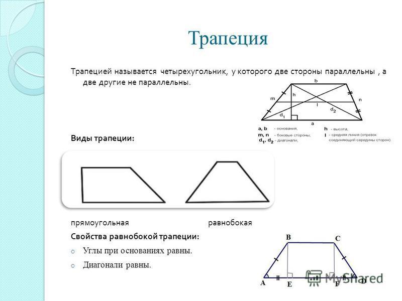 Трапеция Трапецией называется четырехугольник, у которого две стороны параллельны, а две другие не параллельны. Виды трапеции : прямоугольная равнобокая Свойства равнобокой трапеции : o Углы при основаниях равны. o Диагонали равны.