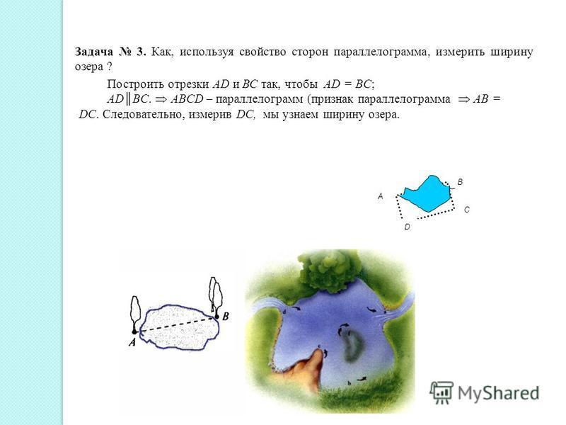 В D C А Задача 3. Как, используя свойство сторон параллелограмма, измерить ширину озера ? Построить отрезки АD и ВС так, чтобы AD = BC; ADBC. ABCD – параллелограмм (признак параллелограмма AB = DC. Следовательно, измерив DC, мы узнаем ширину озера.