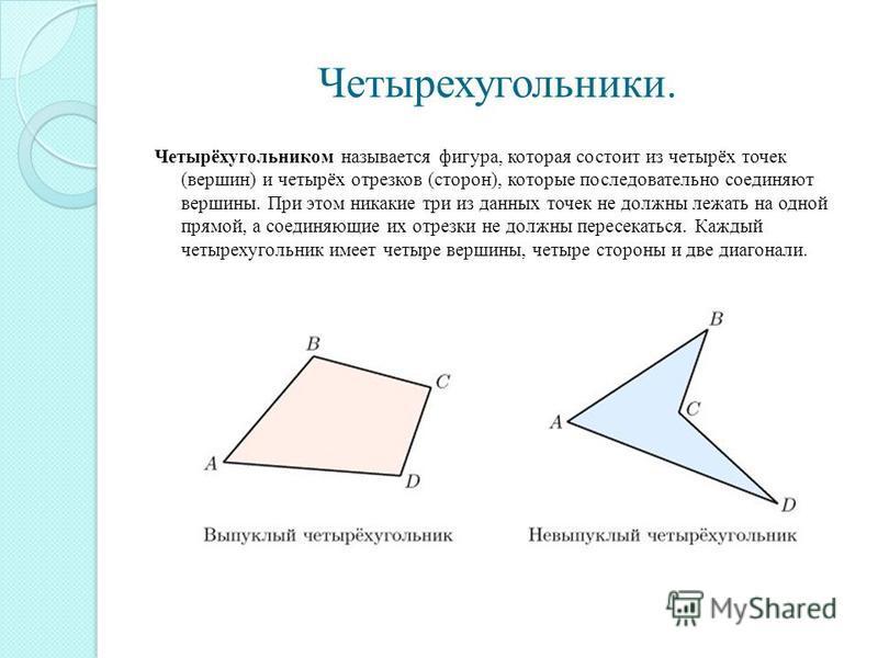 Четырехугольники. Четырёхугольником называется фигура, которая состоит из четырёх точек (вершин) и четырёх отрезков (сторон), которые последовательно соединяют вершины. При этом никакие три из данных точек не должны лежать на одной прямой, а соединяю