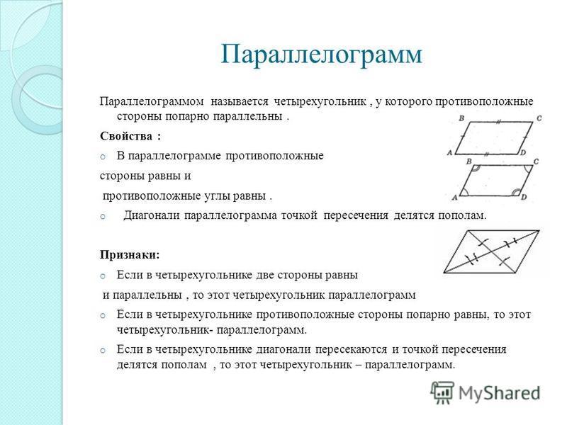 Параллелограмм Параллелограммом называется четырехугольник, у которого противоположные стороны попарно параллельны. Свойства : o В параллелограмме противоположные стороны равны и противоположные углы равны. o Диагонали параллелограмма точкой пересече