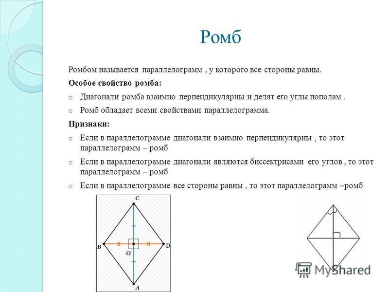 Ромб Ромбом называется параллелограмм, у которого все стороны равны. Особое свойство ромба: o Диагонали ромба взаимно перпендикулярны и делят его углы пополам. o Ромб обладает всеми свойствами параллелограмма. Признаки: o Если в параллелограмме диаго