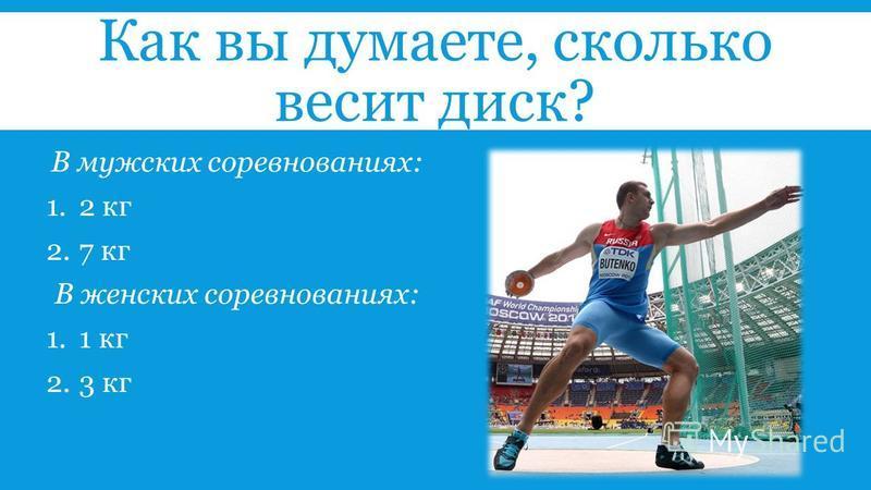 Как вы думаете, сколько весит диск? В мужских соревнованиях: 1.2 кг 2.7 кг В женских соревнованиях: 1.1 кг 2.3 кг