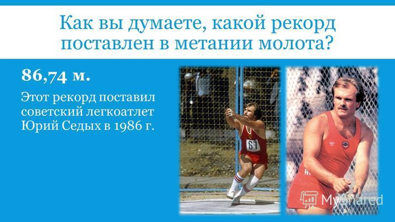 Как вы думаете, какой рекорд поставлен в метании молота? 86,74 м. Этот рекорд поставил советский легкоатлет Юрий Седых в 1986 г.