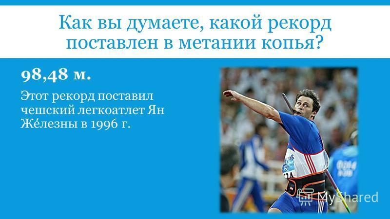 Как вы думаете, какой рекорд поставлен в метании копья? 98,48 м. Этот рекорд поставил чешский легкоатлет Ян Железны в 1996 г.