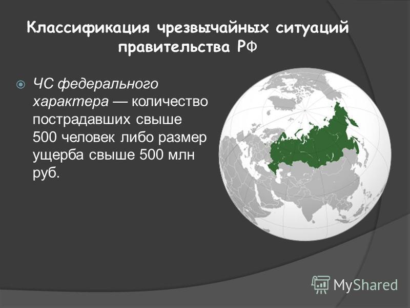 Классификация чрезвычайных ситуаций правительства Р Ф ЧС федерального характера количество пострадавших свыше 500 человек либо размер ущерба свыше 500 млн руб.