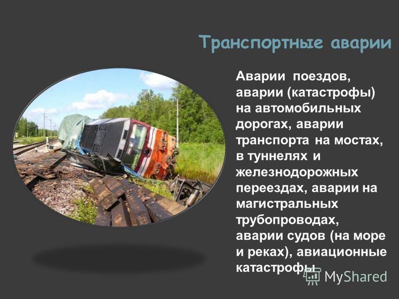 Транспортные аварии Аварии поездов, аварии (катастрофы) на автомобильных дорогах, аварии транспорта на мостах, в туннелях и железнодорожных переездах, аварии на магистральных трубопроводах, аварии судов (на море и реках), авиационные катастрофы