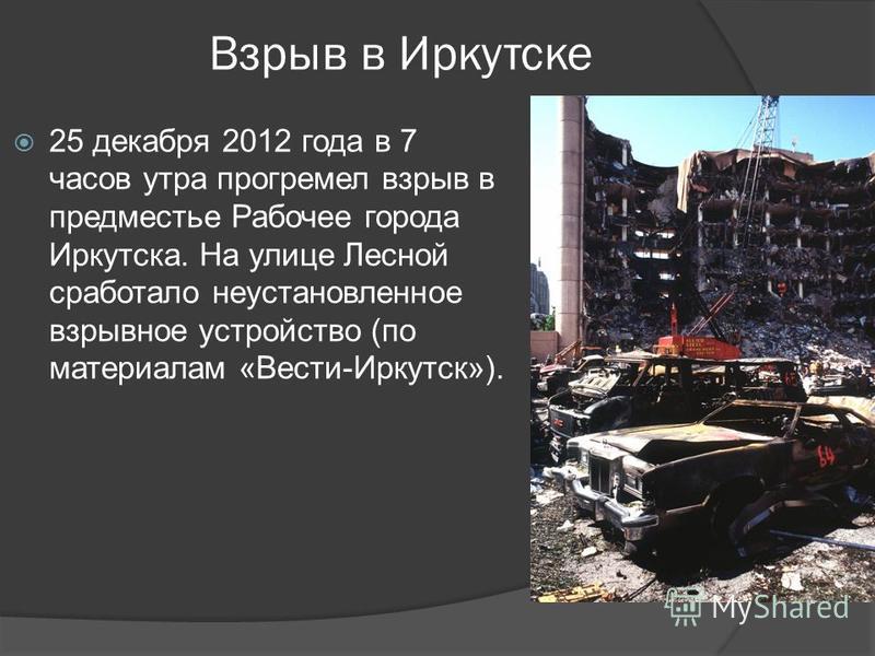 Взрыв в Иркутске 25 декабря 2012 года в 7 часов утра прогремел взрыв в предместье Рабочее города Иркутска. На улице Лесной сработало неустановленное взрывное устройство (по материалам «Вести-Иркутск»).