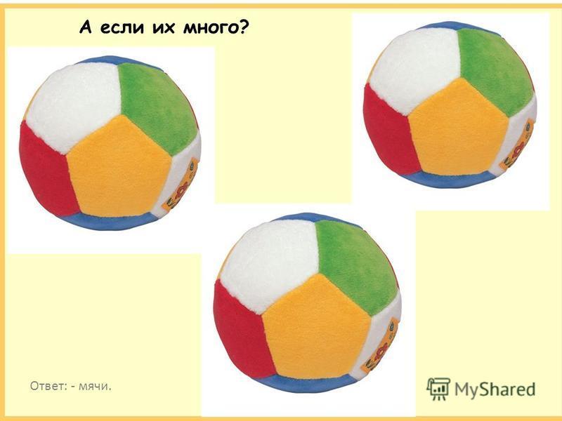 А если их много? Ответ: - мячи.