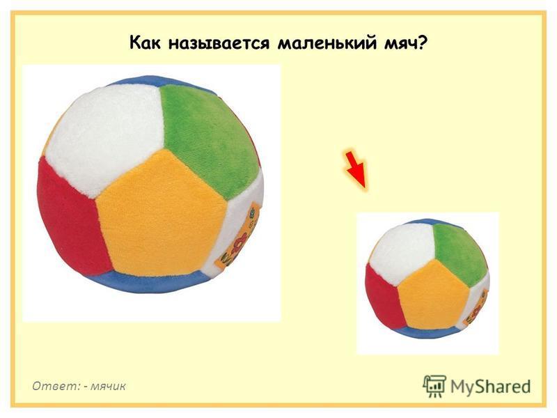 Как называется маленький мяч? Ответ: - мячик