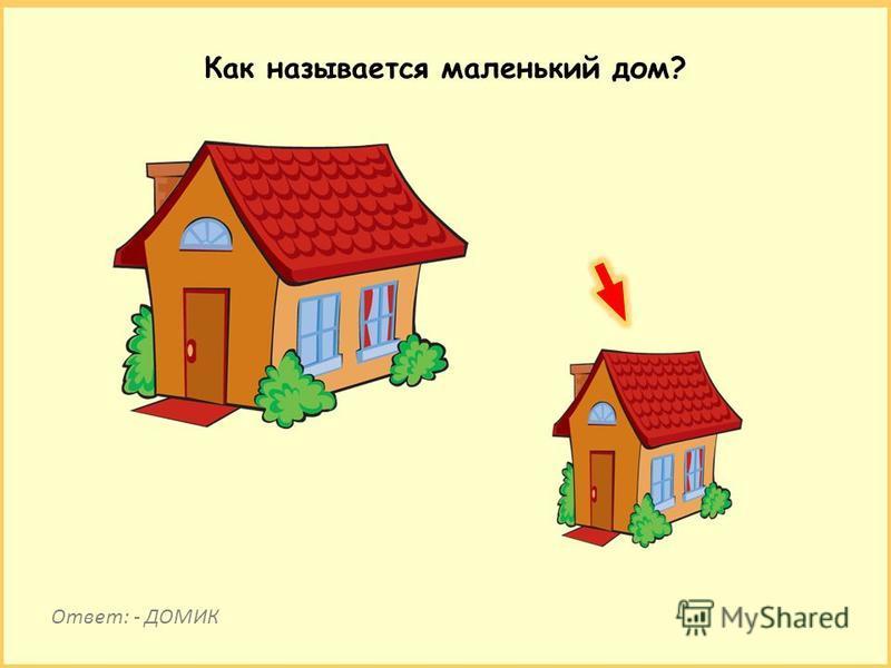 Как называется маленький дом? Ответ: - ДОМИК