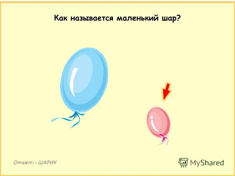 Как называется маленький шар? Ответ: - ШАРИК