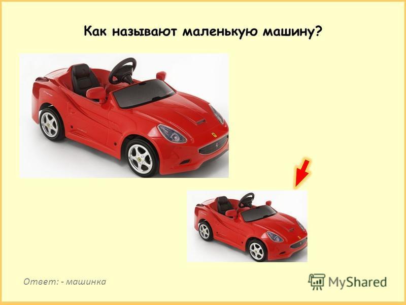 Как называют маленькую машину? Ответ: - машинка
