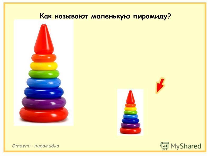 Как называют маленькую пирамиду? Ответ: - пирамидка