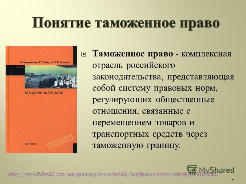 Таможенное право - комплексная отрасль российского законодательства, представляющая собой систему правовых норм, регулирующих общественные отношения, связанные с перемещением товаров и транспортных средств через таможенную границу. 2 http://vse-ucheb