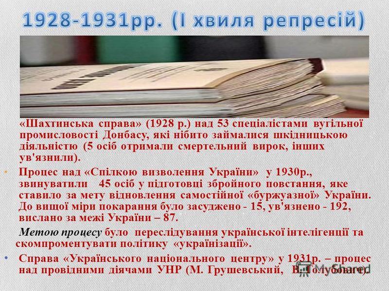 «Шахтинська справа» (1928 р.) над 53 спеціалістами вугільної промисловості Донбасу, які нібито займалися шкідницькою діяльністю (5 осіб отримали смертельний вирок, інших ув'язнили). Процес над «Спілкою визволення України» у 1930р., звинуватили 45 осі