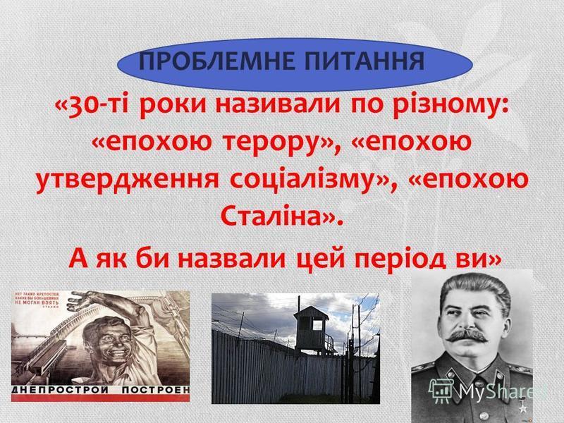 ПРОБЛЕМНЕ ПИТАННЯ «30-ті роки називали по різному: «епохою терору», «епохою утвердження соціалізму», «епохою Сталіна». А як би назвали цей період ви»