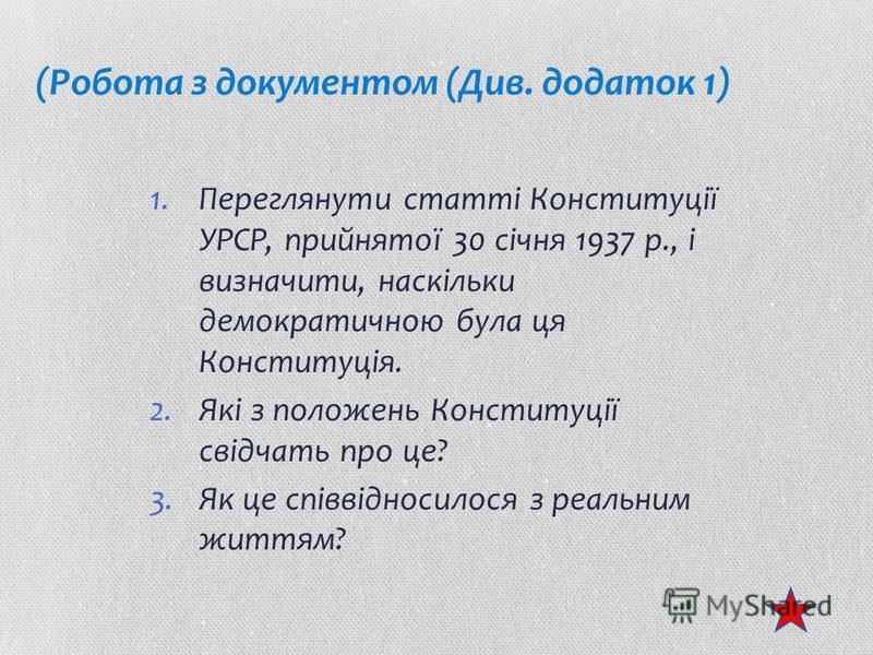 (Робота з документом (Див. додаток 1) 1.Переглянути статті Конституції УРСР, прийнятої 30 січня 1937 р., і визначити, наскільки демократичною була ця Конституція. 2.Які з положень Конституції свідчать про це? 3.Як це співвідносилося з реальним життям